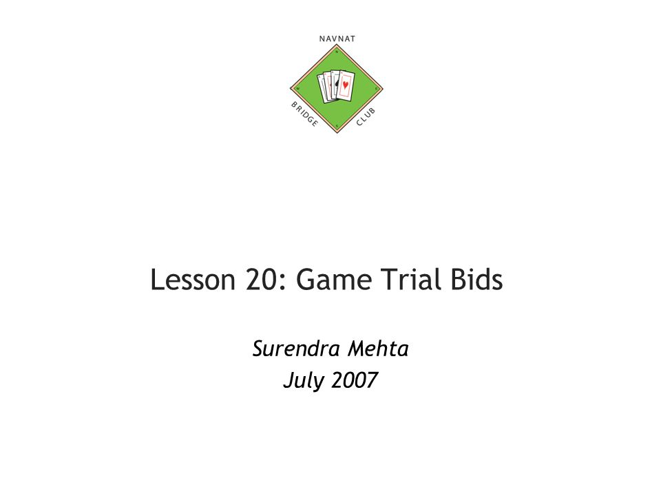 Surendra Mehta, July 200712 Game Trial Bids in No Trump (2) Opener's rebid 12 – 14 points – pass (14 + 9 = 23) 15 – 19 points – Total count is between 21 to 28 Too low to go for 5 in minor suit so you want to investigate 3NT