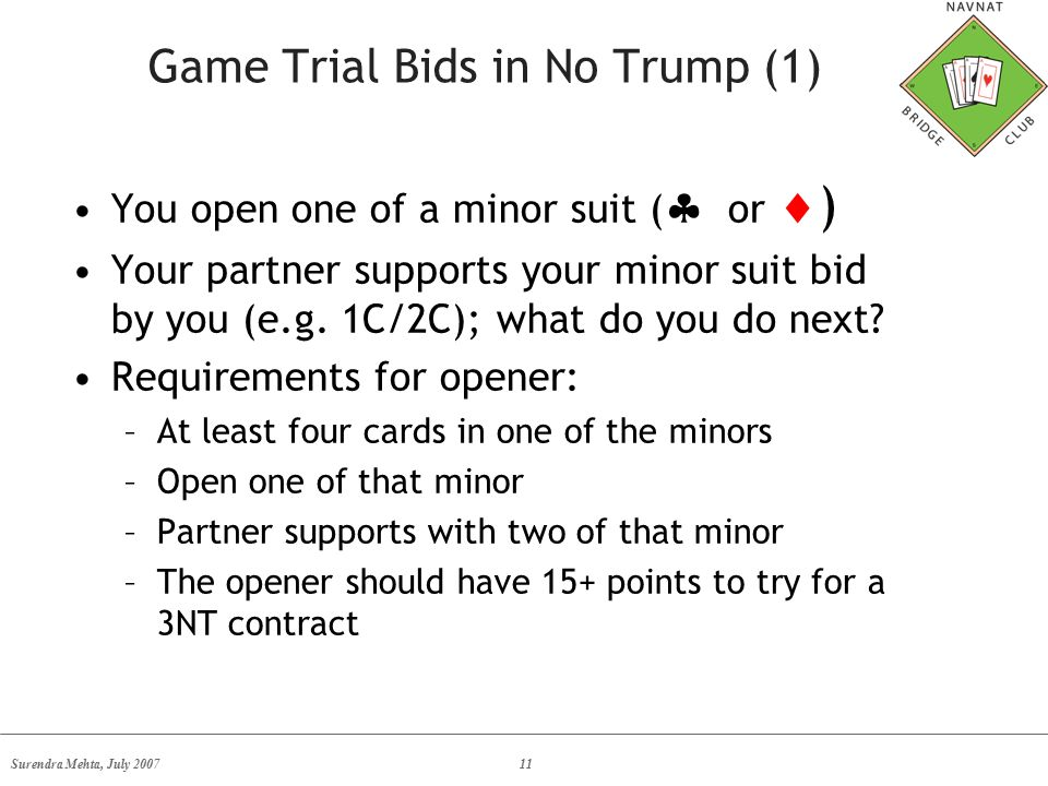 Surendra Mehta, July 200711 Game Trial Bids in No Trump (1) You open one of a minor suit (  or  ) Your partner supports your minor suit bid by you (e.g.