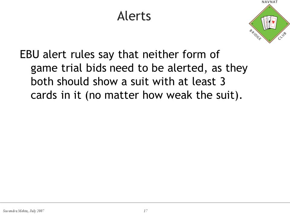 Surendra Mehta, July 200717 Alerts EBU alert rules say that neither form of game trial bids need to be alerted, as they both should show a suit with at least 3 cards in it (no matter how weak the suit).