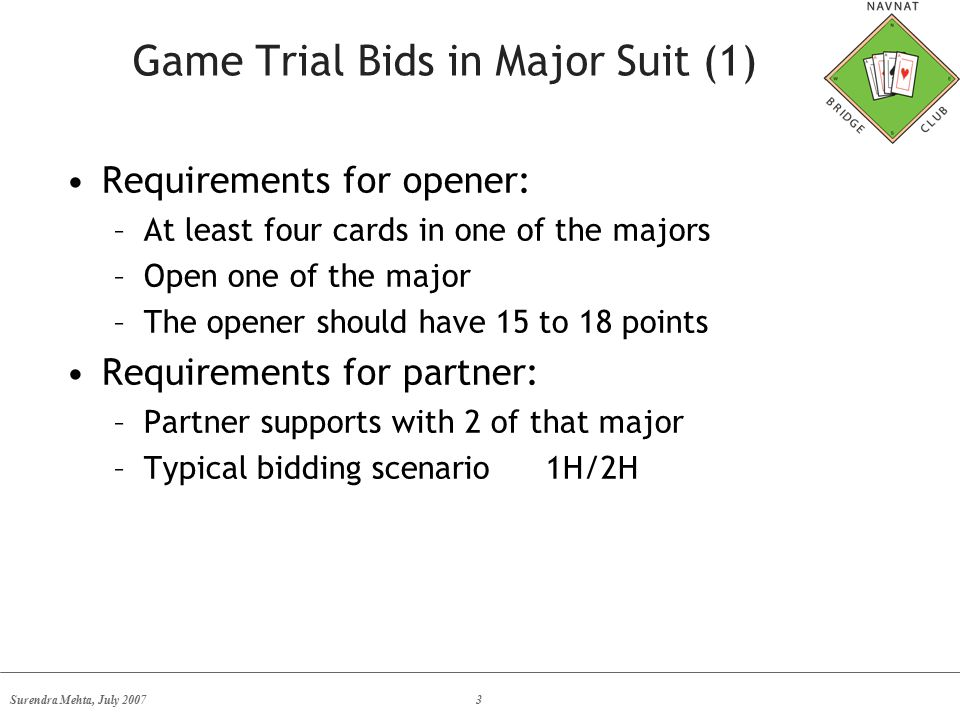 Surendra Mehta, July 20073 Game Trial Bids in Major Suit (1) Requirements for opener: –At least four cards in one of the majors –Open one of the major –The opener should have 15 to 18 points Requirements for partner: –Partner supports with 2 of that major –Typical bidding scenario1H/2H