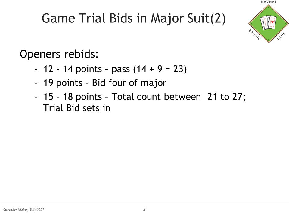 Surendra Mehta, July 20074 Game Trial Bids in Major Suit(2) Openers rebids: –12 – 14 points – pass (14 + 9 = 23) –19 points – Bid four of major –15 – 18 points – Total count between 21 to 27; Trial Bid sets in