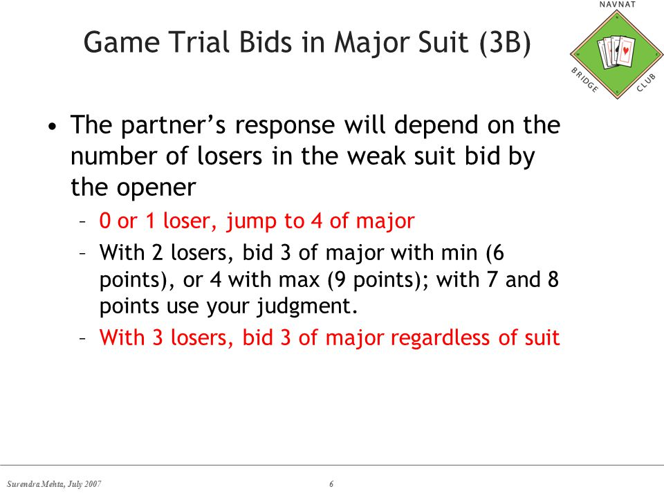 Surendra Mehta, July 20076 Game Trial Bids in Major Suit (3B) The partner's response will depend on the number of losers in the weak suit bid by the opener –0 or 1 loser, jump to 4 of major –With 2 losers, bid 3 of major with min (6 points), or 4 with max (9 points); with 7 and 8 points use your judgment.