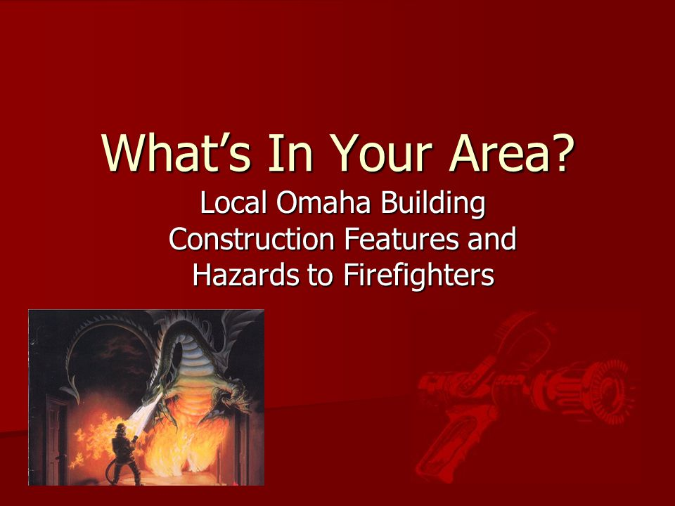 What's In Your Area? Local Omaha Building Construction Features and Hazards to Firefighters