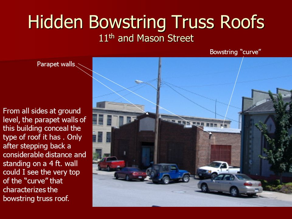 Hidden Bowstring Truss Roofs 11 th and Mason Street From all sides at ground level, the parapet walls of this building conceal the type of roof it has.