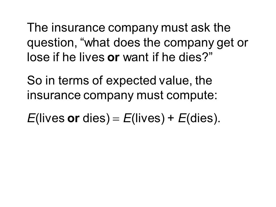 The insurance company must ask the question, what does the company get or lose if he lives or want if he dies So in terms of expected value, the insurance company must compute: E(lives or dies)  E(lives) + E(dies).