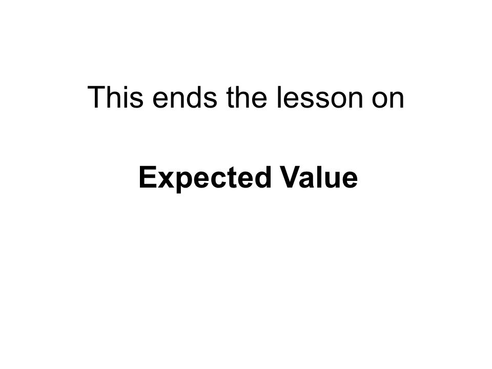 This ends the lesson on Expected Value