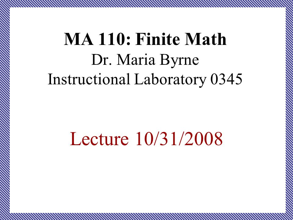 MA 110: Finite Math Dr. Maria Byrne Instructional Laboratory 0345 Lecture 10/31/2008