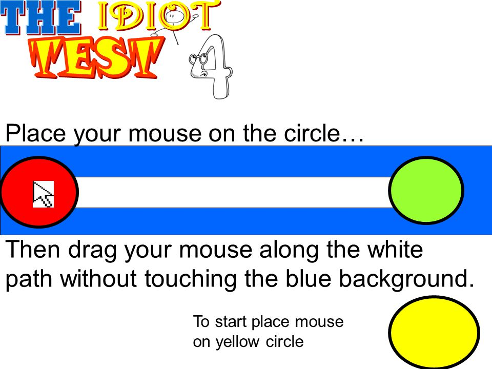 Place your mouse on the circle… Then drag your mouse along the white path without touching the blue background.