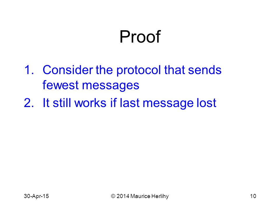30-Apr-15© 2014 Maurice Herlihy10 Proof 1.Consider the protocol that sends fewest messages 2.It still works if last message lost