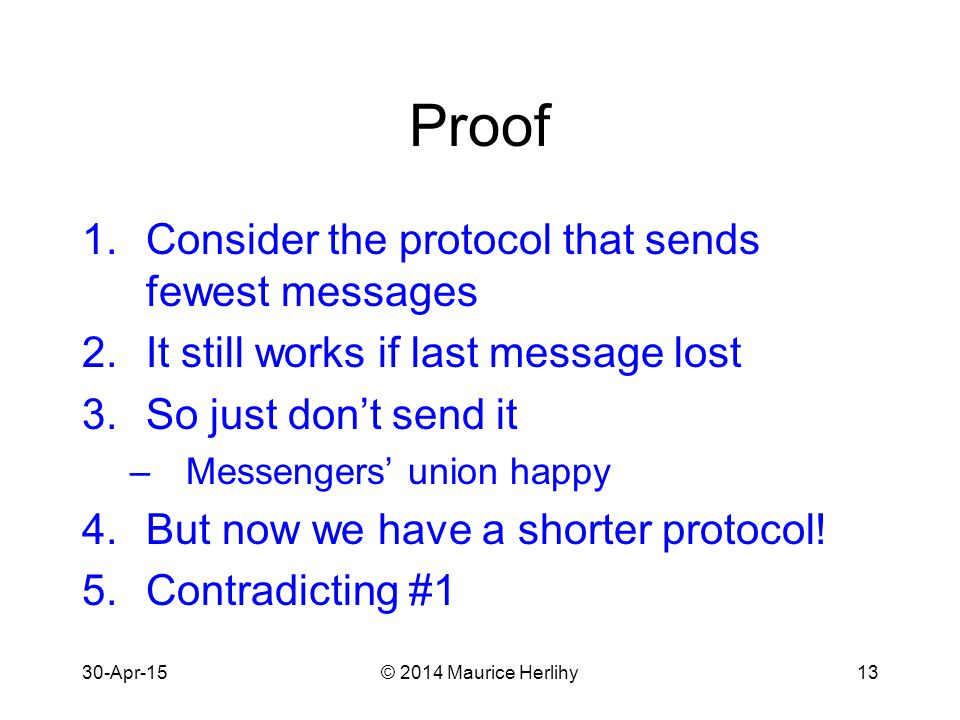 30-Apr-15© 2014 Maurice Herlihy13 Proof 1.Consider the protocol that sends fewest messages 2.It still works if last message lost 3.So just don't send it –Messengers' union happy 4.But now we have a shorter protocol.