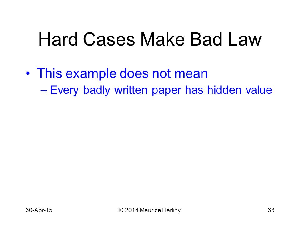 30-Apr-15© 2014 Maurice Herlihy33 Hard Cases Make Bad Law This example does not mean –Every badly written paper has hidden value
