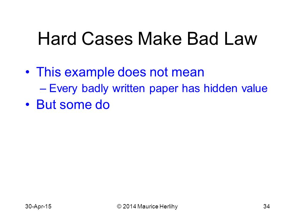 30-Apr-15© 2014 Maurice Herlihy34 Hard Cases Make Bad Law This example does not mean –Every badly written paper has hidden value But some do
