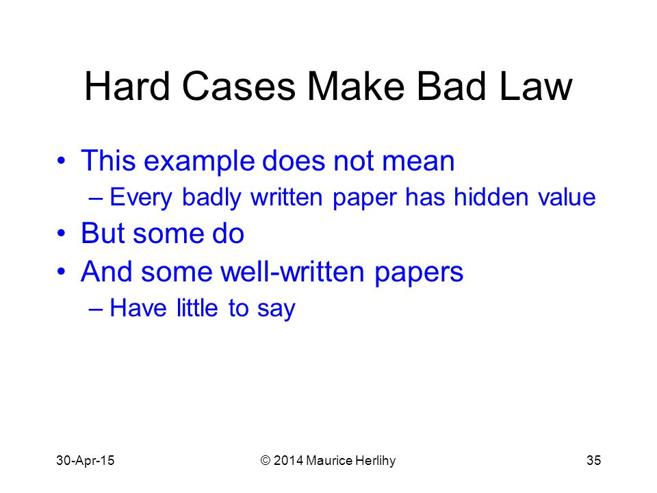 30-Apr-15© 2014 Maurice Herlihy35 Hard Cases Make Bad Law This example does not mean –Every badly written paper has hidden value But some do And some well-written papers –Have little to say