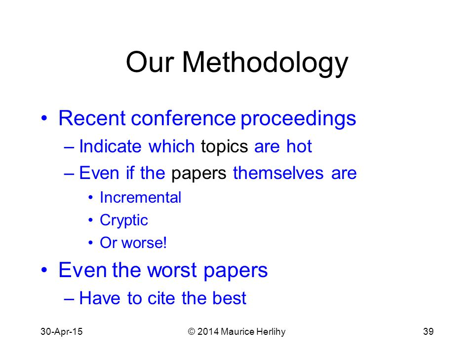 30-Apr-15© 2014 Maurice Herlihy39 Our Methodology Recent conference proceedings –Indicate which topics are hot –Even if the papers themselves are Incremental Cryptic Or worse.