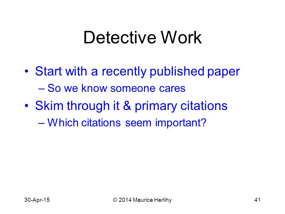 30-Apr-15© 2014 Maurice Herlihy41 Detective Work Start with a recently published paper –So we know someone cares Skim through it & primary citations –Which citations seem important