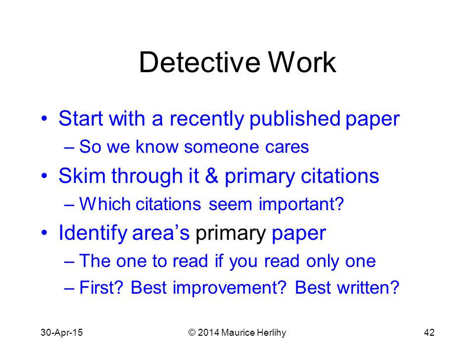 30-Apr-15© 2014 Maurice Herlihy42 Detective Work Start with a recently published paper –So we know someone cares Skim through it & primary citations –Which citations seem important.