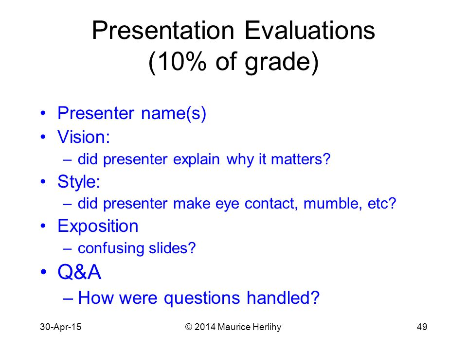 30-Apr-15© 2014 Maurice Herlihy49 Presentation Evaluations (10% of grade) Presenter name(s) Vision: –did presenter explain why it matters.