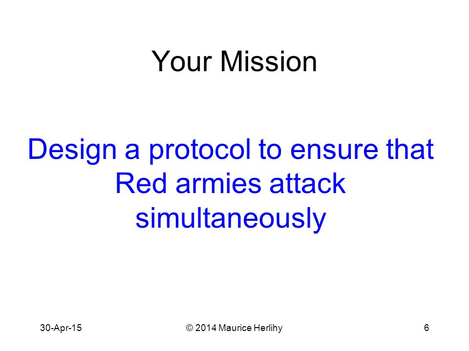 30-Apr-15© 2014 Maurice Herlihy6 Your Mission Design a protocol to ensure that Red armies attack simultaneously