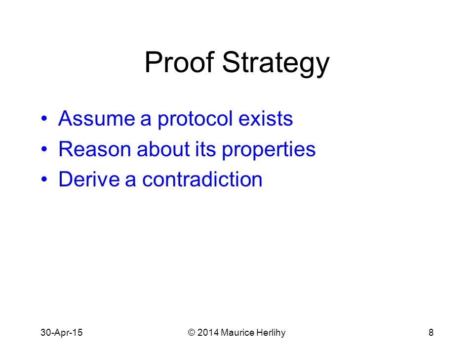 30-Apr-15© 2014 Maurice Herlihy8 Proof Strategy Assume a protocol exists Reason about its properties Derive a contradiction