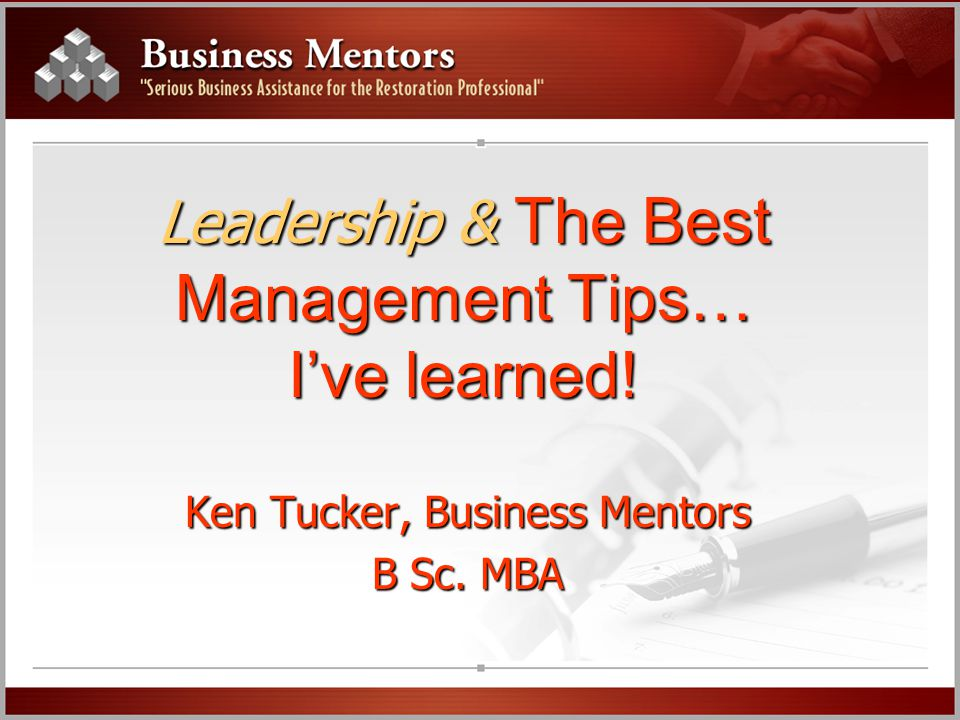 Leadership & The Best Management Tips… I've learned! Ken Tucker, Business Mentors B Sc. MBA