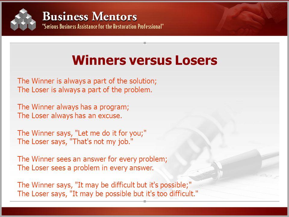 Winners versus Losers The Winner is always a part of the solution; The Loser is always a part of the problem. The Winner always has a program; The Los