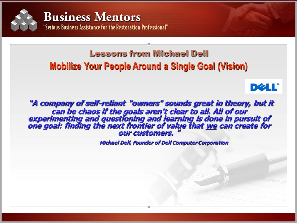 Lessons from Michael Dell Mobilize Your People Around a Single Goal (Vision) A company of self-reliant owners sounds great in theory, but it can be chaos if the goals aren t clear to all.