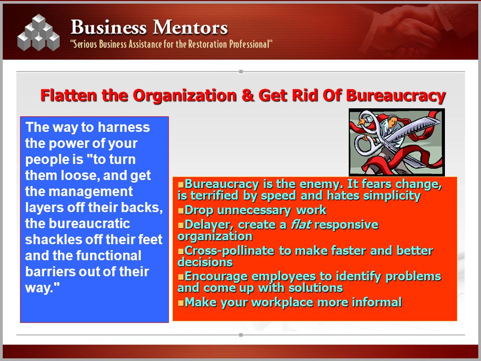 Flatten the Organization & Get Rid Of Bureaucracy The way to harness the power of your people is to turn them loose, and get the management layers off their backs, the bureaucratic shackles off their feet and the functional barriers out of their way. Bureaucracy is the enemy.