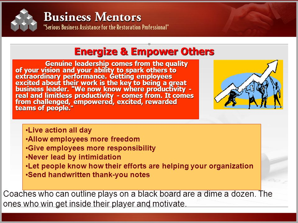 Energize & Empower Others Genuine leadership comes from the quality of your vision and your ability to spark others to extraordinary performance. Gett