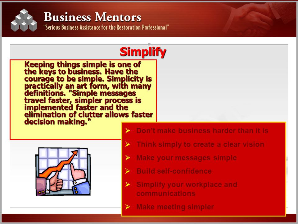 Simplify Keeping things simple is one of the keys to business. Have the courage to be simple. Simplicity is practically an art form, with many definit