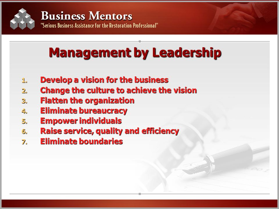 Management by Leadership 1. Develop a vision for the business 2. Change the culture to achieve the vision 3. Flatten the organization 4. Eliminate bur