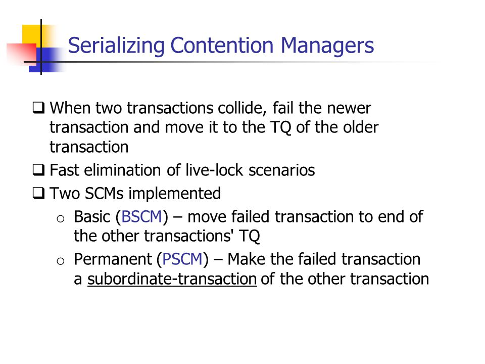 Serializing Contention Managers  When two transactions collide, fail the newer transaction and move it to the TQ of the older transaction  Fast elimination of live-lock scenarios  Two SCMs implemented o Basic (BSCM) – move failed transaction to end of the other transactions TQ o Permanent (PSCM) – Make the failed transaction a subordinate-transaction of the other transaction