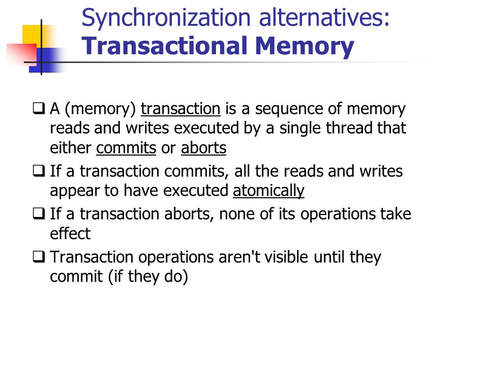 Synchronization alternatives: Transactional Memory  A (memory) transaction is a sequence of memory reads and writes executed by a single thread that either commits or aborts  If a transaction commits, all the reads and writes appear to have executed atomically  If a transaction aborts, none of its operations take effect  Transaction operations aren t visible until they commit (if they do)