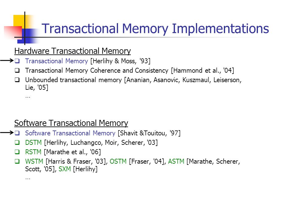 Transactional Memory Implementations Hardware Transactional Memory  Transactional Memory [Herlihy & Moss, 93]  Transactional Memory Coherence and Consistency [Hammond et al., 04]  Unbounded transactional memory [Ananian, Asanovic, Kuszmaul, Leiserson, Lie, 05] … Software Transactional Memory  Software Transactional Memory [Shavit &Touitou, 97]  DSTM [Herlihy, Luchangco, Moir, Scherer, 03]  RSTM [Marathe et al., 06]  WSTM [Harris & Fraser, 03], OSTM [Fraser, 04], ASTM [Marathe, Scherer, Scott, 05], SXM [Herlihy] …