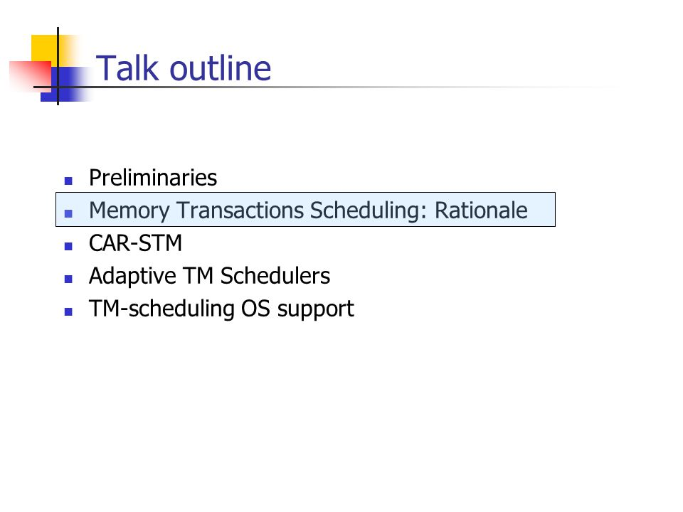 Talk outline Preliminaries Memory Transactions Scheduling: Rationale CAR-STM Adaptive TM Schedulers TM-scheduling OS support