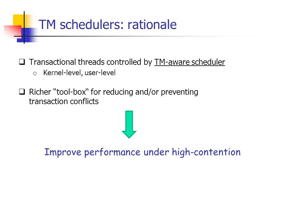 TM schedulers: rationale  Transactional threads controlled by TM-aware scheduler o Kernel-level, user-level  Richer tool-box for reducing and/or preventing transaction conflicts Improve performance under high-contention