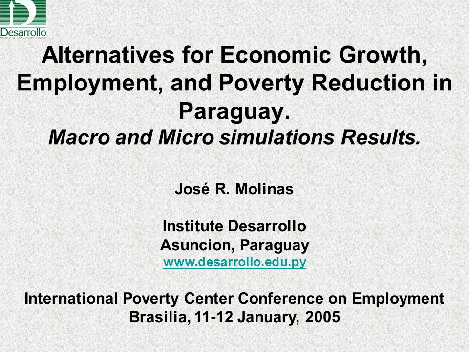 Alternatives for Economic Growth, Employment, and Poverty Reduction in Paraguay. Macro and Micro simulations Results. José R. Molinas Institute Desarr