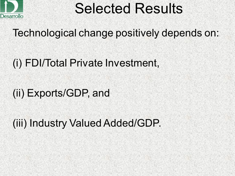 Selected Results Technological change positively depends on: (i) FDI/Total Private Investment, (ii) Exports/GDP, and (iii) Industry Valued Added/GDP.