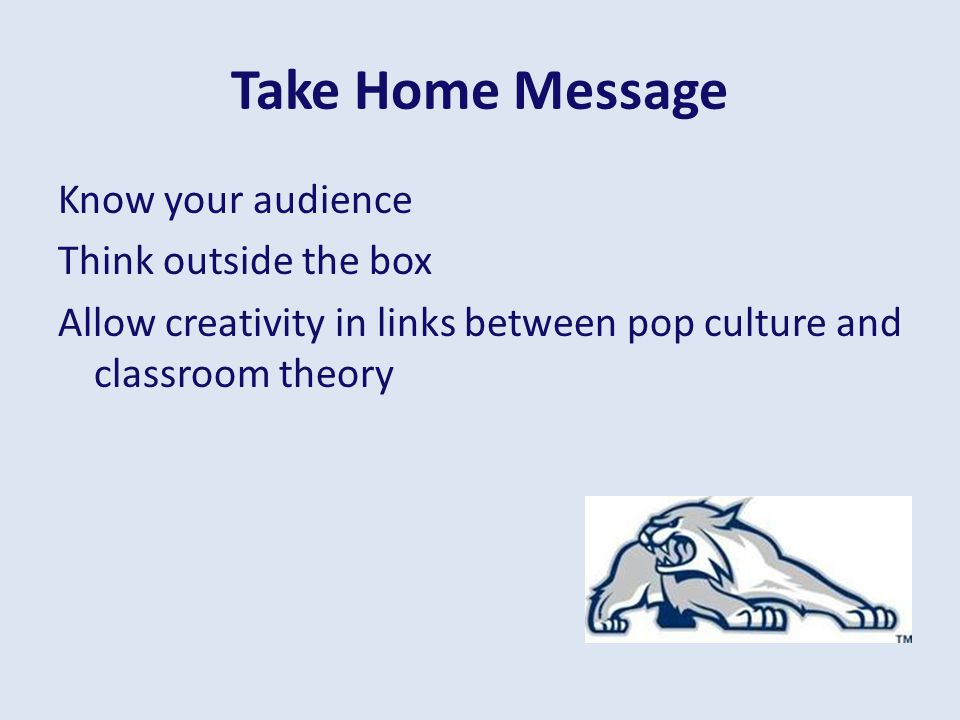 Take Home Message Know your audience Think outside the box Allow creativity in links between pop culture and classroom theory