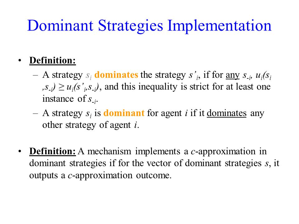Dominant Strategies Implementation Definition: –A strategy s i dominates the strategy s' i, if for any s -i, u i (s i,s -i ) ≥ u i (s' i,s -i ), and this inequality is strict for at least one instance of s -i.