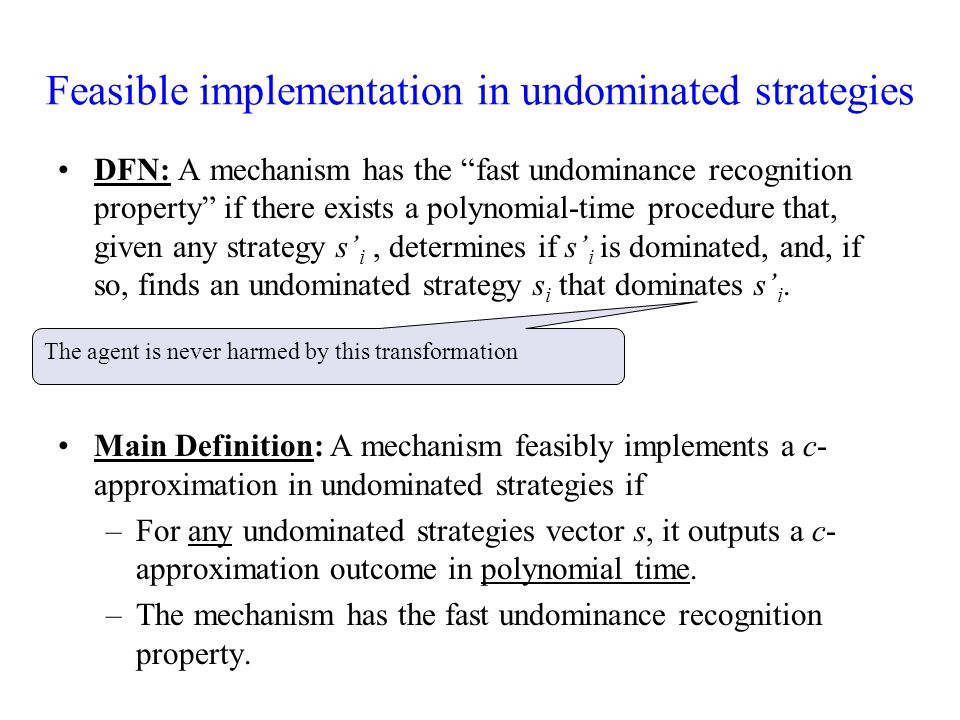 Feasible implementation in undominated strategies DFN: A mechanism has the fast undominance recognition property if there exists a polynomial-time procedure that, given any strategy s' i, determines if s' i is dominated, and, if so, finds an undominated strategy s i that dominates s' i.