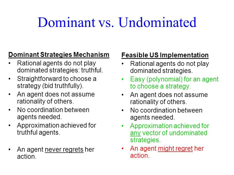 Dominant vs. Undominated Dominant Strategies Mechanism Rational agents do not play dominated strategies: truthful. Straightforward to choose a strateg