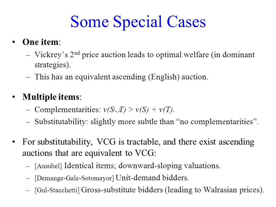 Some Special Cases One item: –Vickrey's 2 nd price auction leads to optimal welfare (in dominant strategies).