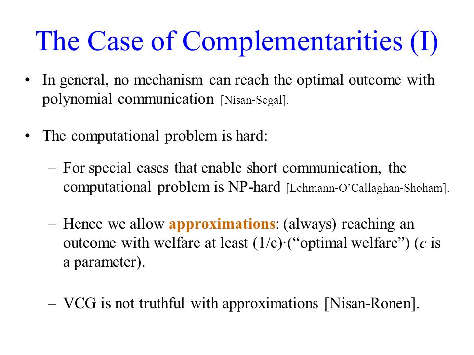 The Case of Complementarities (I) In general, no mechanism can reach the optimal outcome with polynomial communication [Nisan-Segal].