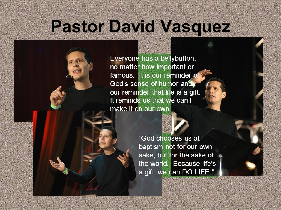 Pastor David Vasquez Everyone has a bellybutton, no matter how important or famous.