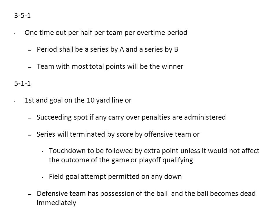 3-5-1 One time out per half per team per overtime period – Period shall be a series by A and a series by B – Team with most total points will be the winner 5-1-1 1st and goal on the 10 yard line or – Succeeding spot if any carry over penalties are administered – Series will terminated by score by offensive team or Touchdown to be followed by extra point unless it would not affect the outcome of the game or playoff qualifying Field goal attempt permitted on any down – Defensive team has possession of the ball and the ball becomes dead immediately The defensive team will become the offensive team and have 4 downs from the 10 yard line on same end of field