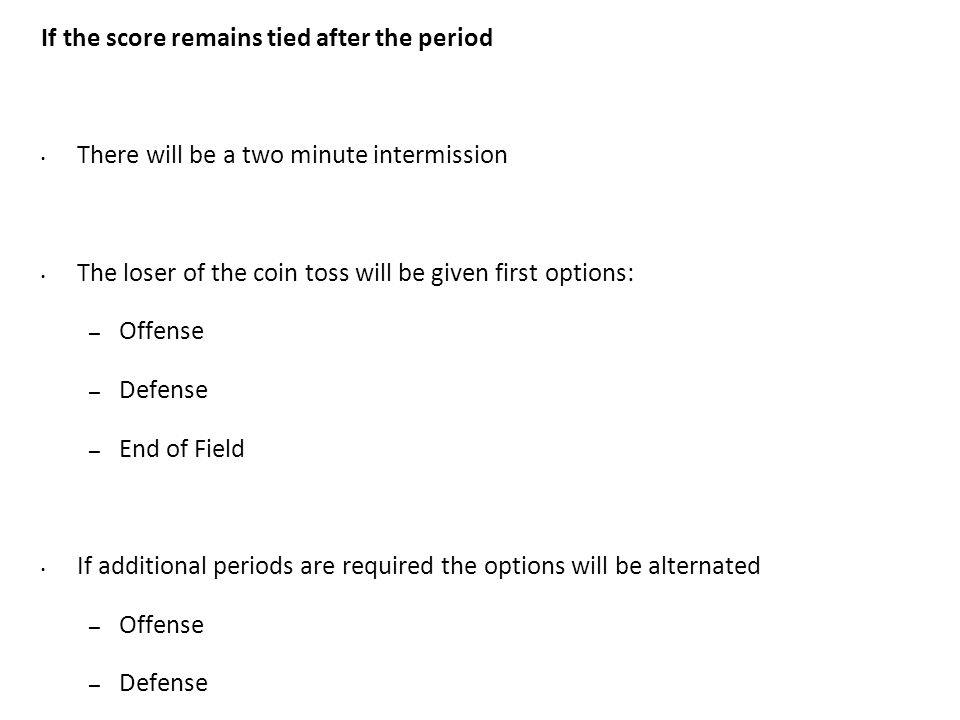 If the score remains tied after the period There will be a two minute intermission The loser of the coin toss will be given first options: – Offense – Defense – End of Field If additional periods are required the options will be alternated – Offense – Defense – End of Field