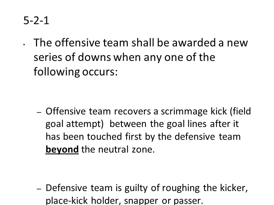 5-2-1 The offensive team shall be awarded a new series of downs when any one of the following occurs: – Offensive team recovers a scrimmage kick (field goal attempt) between the goal lines after it has been touched first by the defensive team beyond the neutral zone.