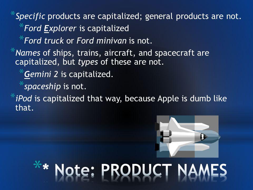 * More proper nouns: * Businesses * Business product names* * Ship names* * Train names* * Aircraft names* * Spacecraft names*