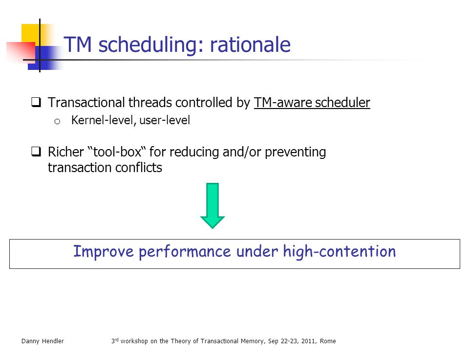 Talk outline Preliminaries The first TM schedulers Later user-land work Kernel support 3 rd workshop on the Theory of Transactional Memory, Sep 22-23, 2011, RomeDanny Hendler
