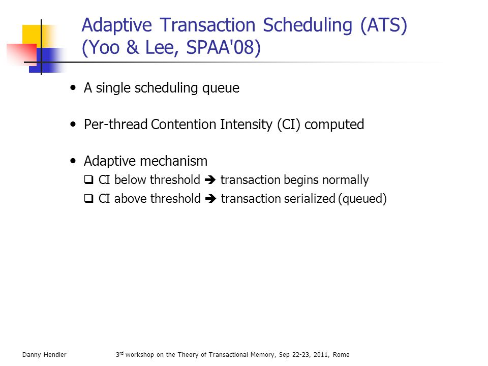 Time-slice extention  Preemption in the midst of a transaction increases conflict window of vulnerability  Defer preemption of transactional threads  avoid CPU monopolization by bounding number of extensions and yielding after commit  May be combined with serialization/soft serialization 3 rd workshop on the Theory of Transactional Memory, Sep 22-23, 2011, RomeDanny Hendler